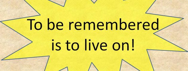 To Be Remembered is To Live On!